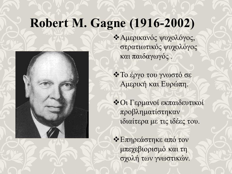 Robert M. Gagne (1916-2002)  Αμερικανός ψυχολόγος, στρατιωτικός ψυχολόγος και παιδαγωγός.  Το έργο του γνωστό σε Αμερική και Ευρώπη.  Οι Γερμανοί ε