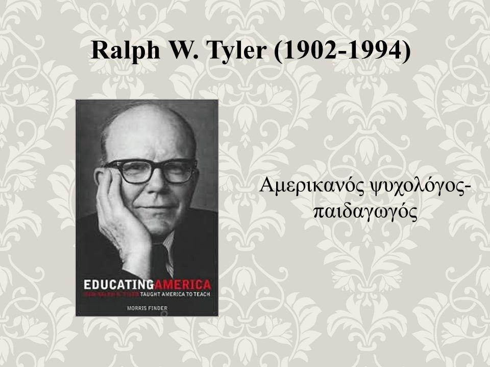 Ralph W. Tyler (1902-1994) Αμερικανός ψυχολόγος- παιδαγωγός
