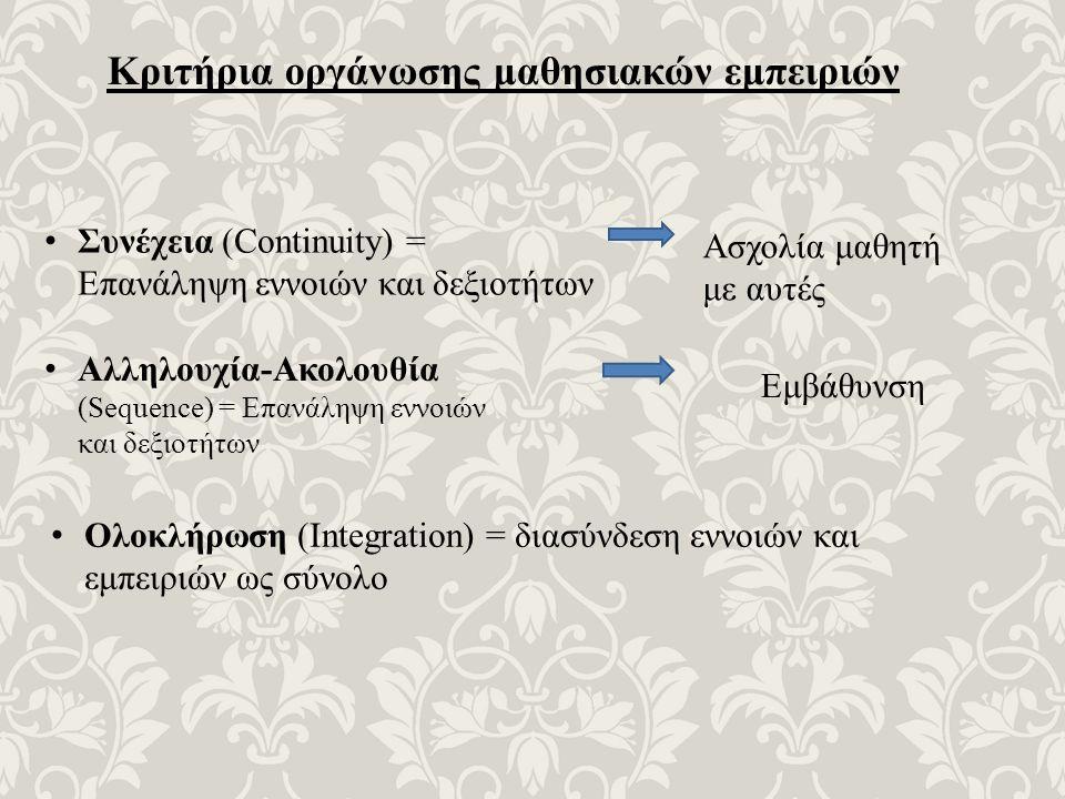 Κριτήρια οργάνωσης μαθησιακών εμπειριών Συνέχεια (Continuity) = Επανάληψη εννοιών και δεξιοτήτων Ασχολία μαθητή με αυτές Αλληλουχία-Ακολουθία (Sequence) = Επανάληψη εννοιών και δεξιοτήτων Εμβάθυνση Ολοκλήρωση (Integration) = διασύνδεση εννοιών και εμπειριών ως σύνολο