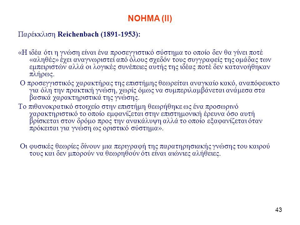 43 NOHMA (ΙΙ) Παρέκκλιση Reichenbach (1891-1953): «Η ιδέα ότι η γνώση είναι ένα προσεγγιστικό σύστημα το οποίο δεν θα γίνει ποτέ «αληθές» έχει αναγνωρ