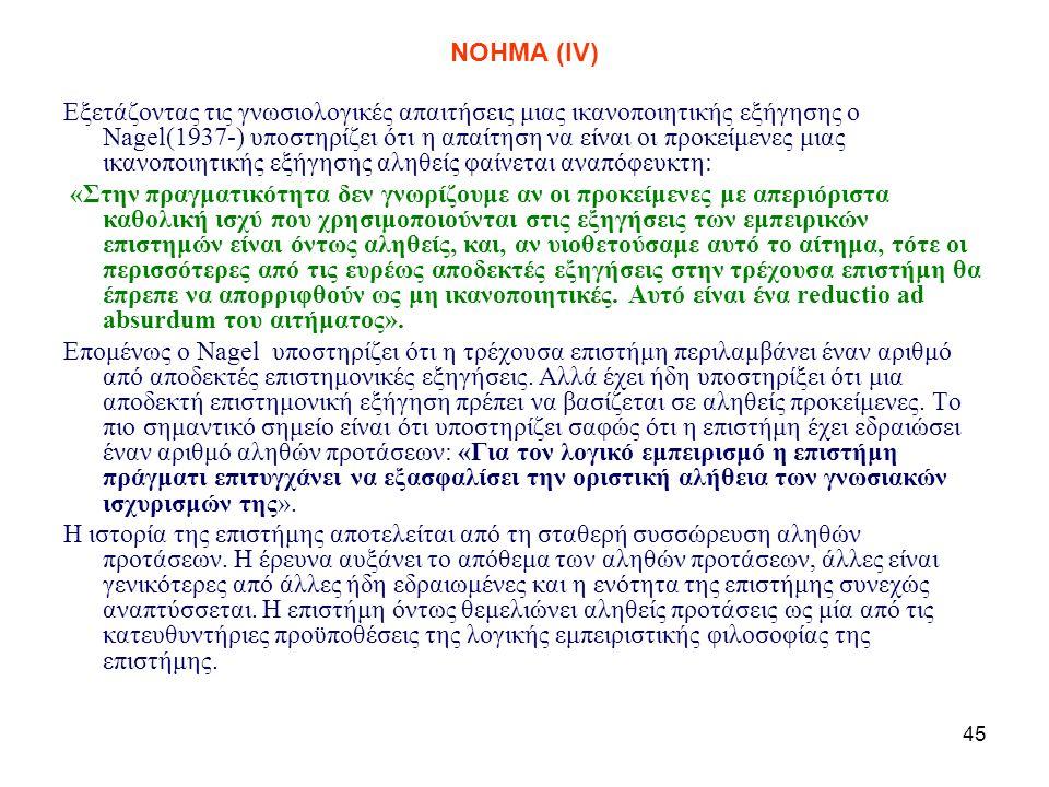 45 NOHMA (ΙV) Εξετάζοντας τις γνωσιολογικές απαιτήσεις μιας ικανοποιητικής εξήγησης ο Nagel(1937-) υποστηρίζει ότι η απαίτηση να είναι οι προκείμενες μιας ικανοποιητικής εξήγησης αληθείς φαίνεται αναπόφευκτη: «Στην πραγματικότητα δεν γνωρίζουμε αν οι προκείμενες με απεριόριστα καθολική ισχύ που χρησιμοποιούνται στις εξηγήσεις των εμπειρικών επιστημών είναι όντως αληθείς, και, αν υιοθετούσαμε αυτό το αίτημα, τότε οι περισσότερες από τις ευρέως αποδεκτές εξηγήσεις στην τρέχουσα επιστήμη θα έπρεπε να απορριφθούν ως μη ικανοποιητικές.