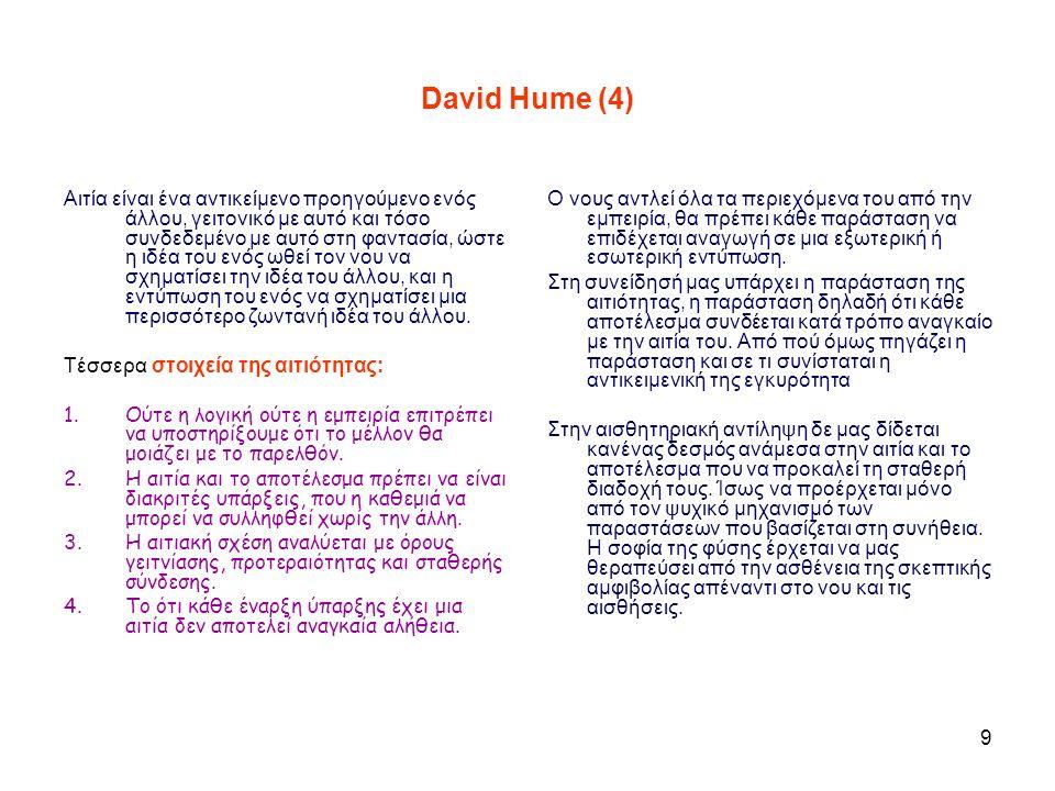 9 David Hume (4) Αιτία είναι ένα αντικείμενο προηγούμενο ενός άλλου, γειτονικό με αυτό και τόσο συνδεδεμένο με αυτό στη φαντασία, ώστε η ιδέα του ενός ωθεί τον νου να σχηματίσει την ιδέα του άλλου, και η εντύπωση του ενός να σχηματίσει μια περισσότερο ζωντανή ιδέα του άλλου.