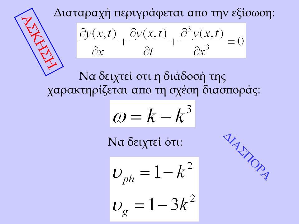 Διαταραχή περιγράφεται απο την εξίσωση: Να δειχτεί οτι η διάδοσή της χαρακτηρίζεται απο τη σχέση διασποράς: Να δειχτεί ότι: ΑΣΚΗΣΗ ΔΙΑΣΠΟΡΑ