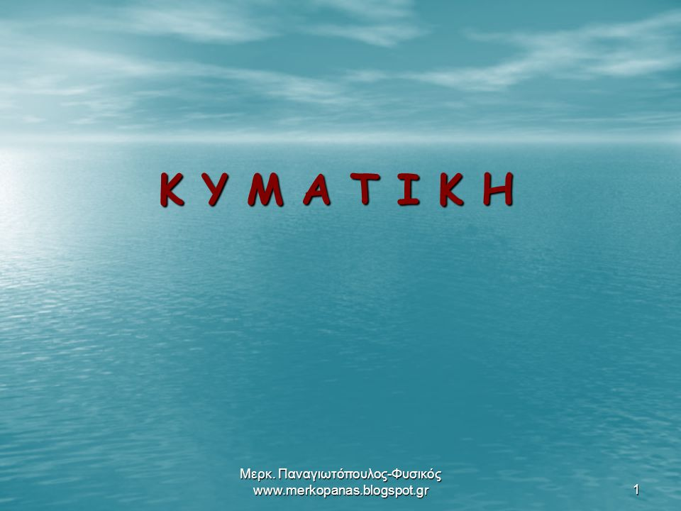 Μερκ. Παναγιωτόπουλος-Φυσικός www.merkopanas.blogspot.gr1 Κ Υ Μ Α Τ Ι Κ Η