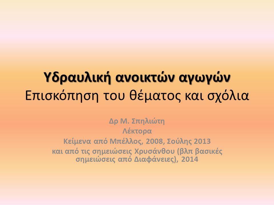 Υδραυλική ανοικτών αγωγών Υδραυλική ανοικτών αγωγών Επισκόπηση του θέματος και σχόλια Δρ Μ. Σπηλιώτη Λέκτορα Κείμενα από Μπέλλος, 2008, Σούλης 2013 κα