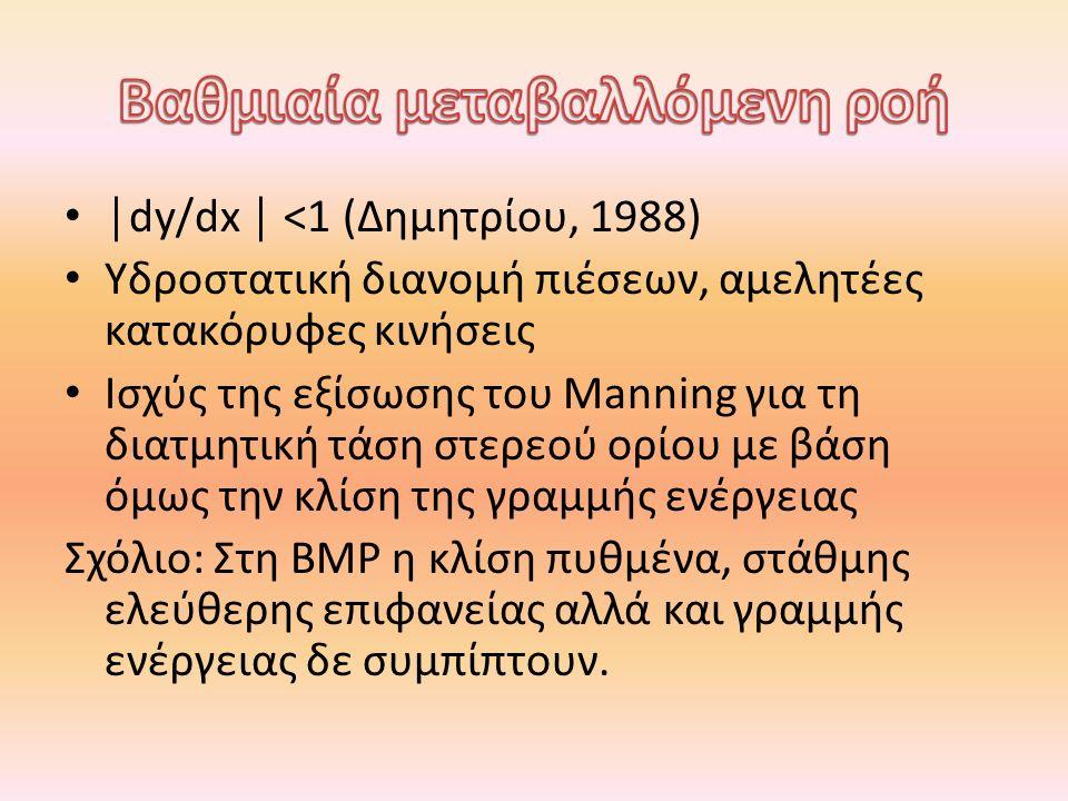 │dy/dx │ <1 (Δημητρίου, 1988) Υδροστατική διανομή πιέσεων, αμελητέες κατακόρυφες κινήσεις Ισχύς της εξίσωσης του Manning για τη διατμητική τάση στερεο