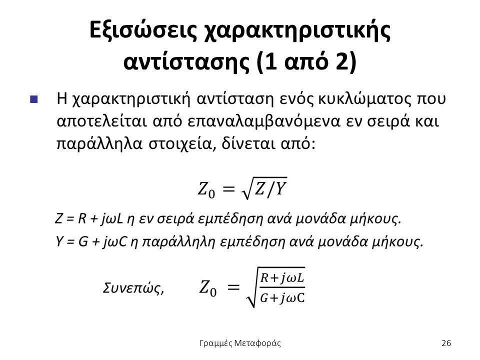 Εξισώσεις χαρακτηριστικής αντίστασης (1 από 2) Η χαρακτηριστική αντίσταση ενός κυκλώματος που αποτελείται από επαναλαμβανόμενα εν σειρά και παράλληλα στοιχεία, δίνεται από: Γραμμές Μεταφοράς26