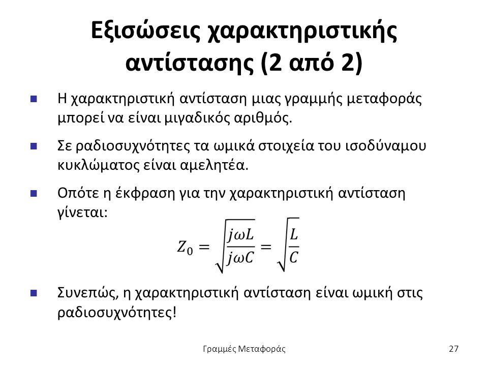 Εξισώσεις χαρακτηριστικής αντίστασης (2 από 2) Η χαρακτηριστική αντίσταση μιας γραμμής μεταφοράς μπορεί να είναι μιγαδικός αριθμός.