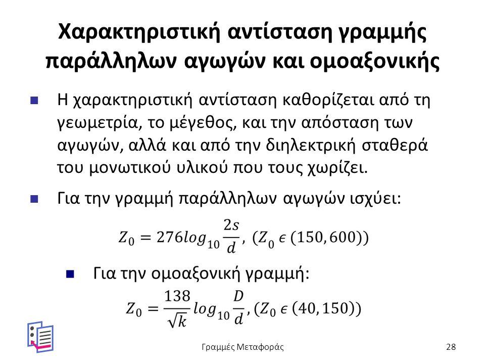Χαρακτηριστική αντίσταση γραμμής παράλληλων αγωγών και ομοαξονικής Η χαρακτηριστική αντίσταση καθορίζεται από τη γεωμετρία, το μέγεθος, και την απόσταση των αγωγών, αλλά και από την διηλεκτρική σταθερά του μονωτικού υλικού που τους χωρίζει.