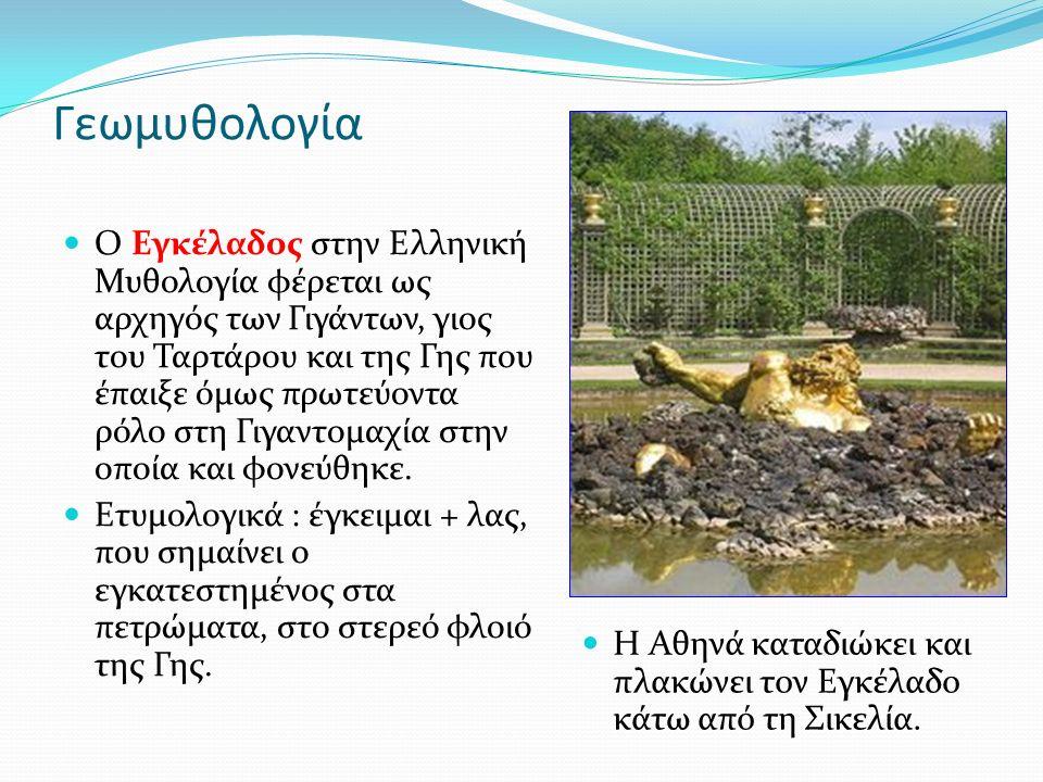 Γεωμυθολογία Ο Εγκέλαδος στην Ελληνική Μυθολογία φέρεται ως αρχηγός των Γιγάντων, γιος του Ταρτάρου και της Γης που έπαιξε όμως πρωτεύοντα ρόλο στη Γιγαντομαχία στην οποία και φονεύθηκε.