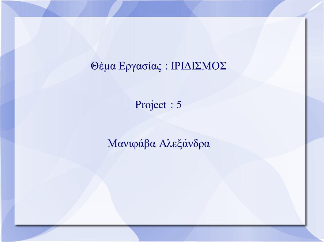Θέμα Εργασίας : ΙΡΙΔΙΣΜΟΣ Project : 5 Μανιφάβα Αλεξάνδρα