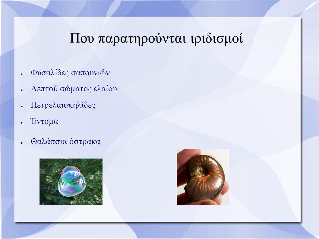 Που παρατηρούνται ιριδισμοί ● Φυσαλίδες σαπουνιών ● Λεπτού σώματος ελαίου ● Πετρελαιοκηλίδες ● Έντομα ● Θαλάσσια όστρακα