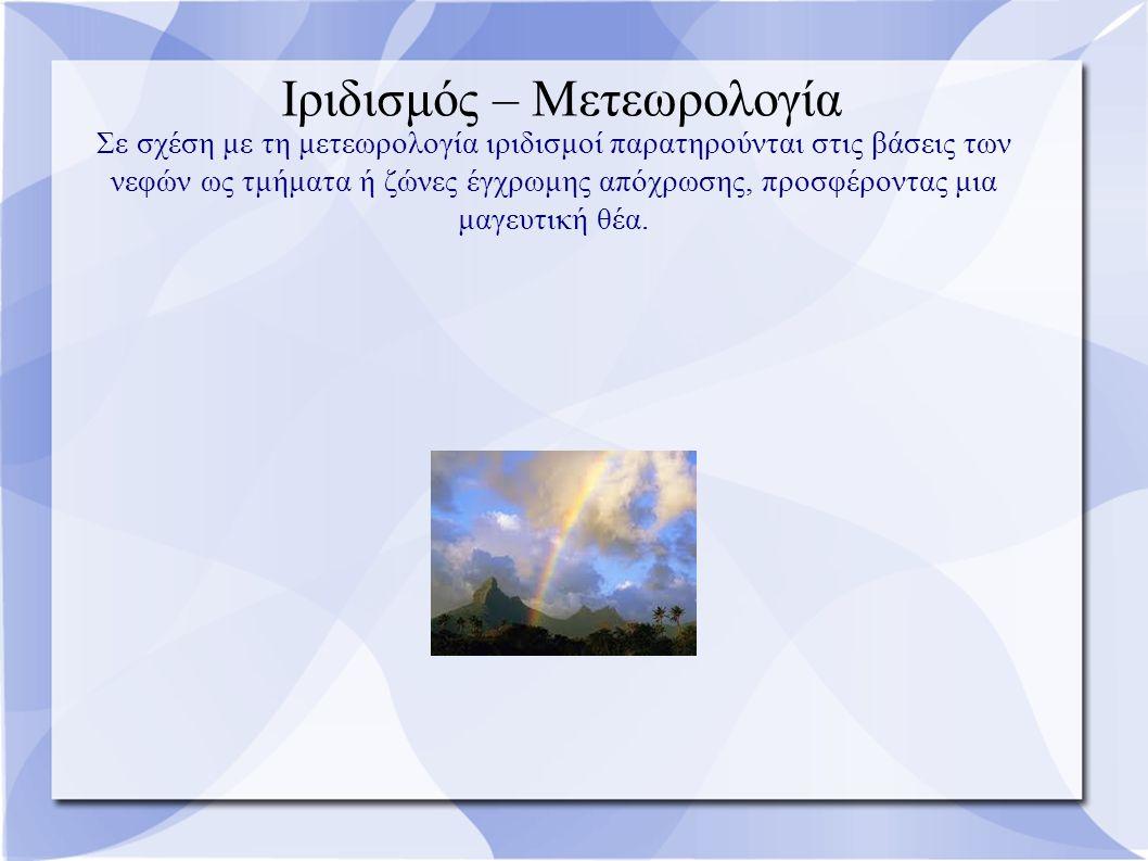 Ιριδισμός – Μετεωρολογία Σε σχέση με τη μετεωρολογία ιριδισμοί παρατηρούνται στις βάσεις των νεφών ως τμήματα ή ζώνες έγχρωμης απόχρωσης, προσφέροντας μια μαγευτική θέα.