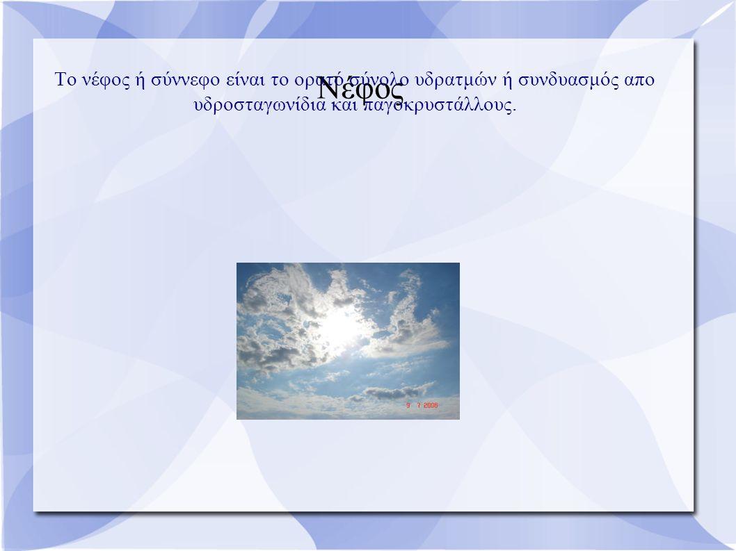Νέφος Το νέφος ή σύννεφο είναι το ορατό σύνολο υδρατμών ή συνδυασμός απο υδροσταγωνίδια και παγοκρυστάλλους.