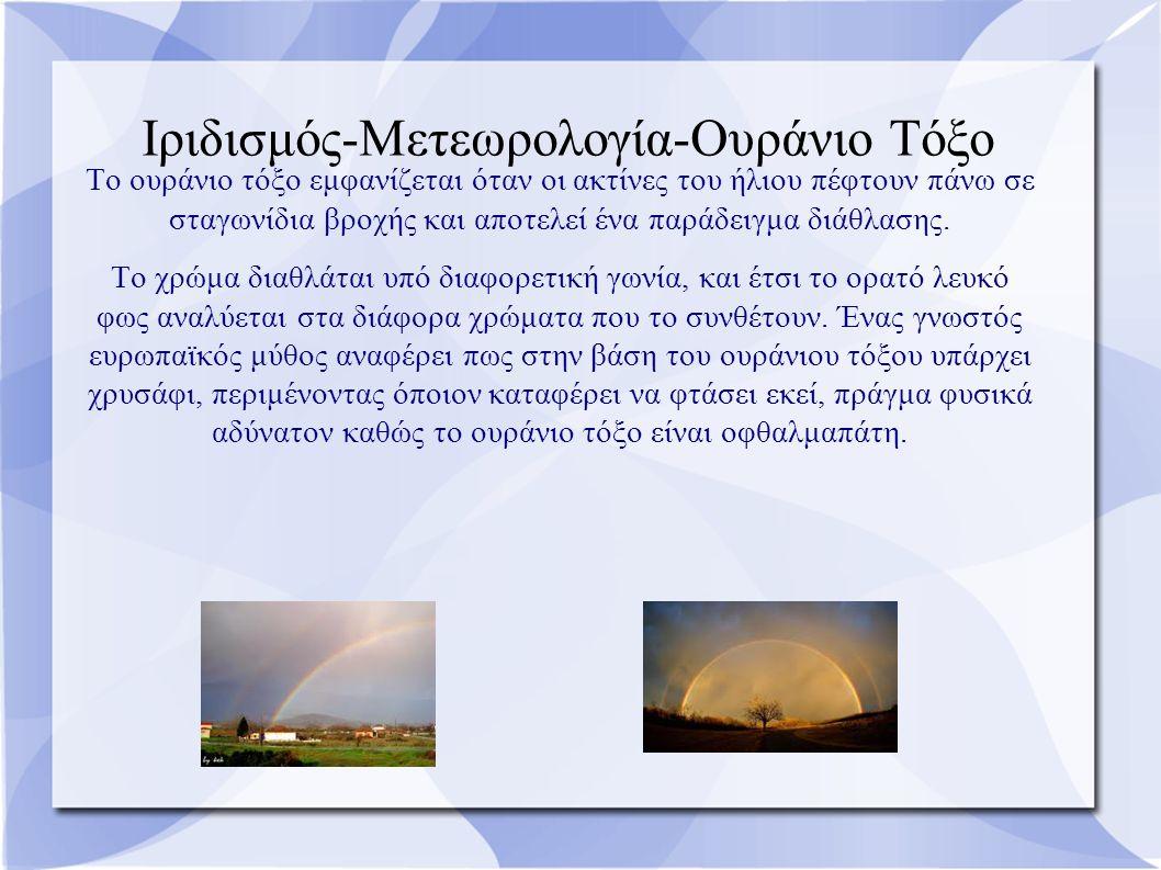 Ιριδισμός-Μετεωρολογία-Ουράνιο Τόξο Το ουράνιο τόξο εμφανίζεται όταν οι ακτίνες του ήλιου πέφτουν πάνω σε σταγωνίδια βροχής και αποτελεί ένα παράδειγμα διάθλασης.