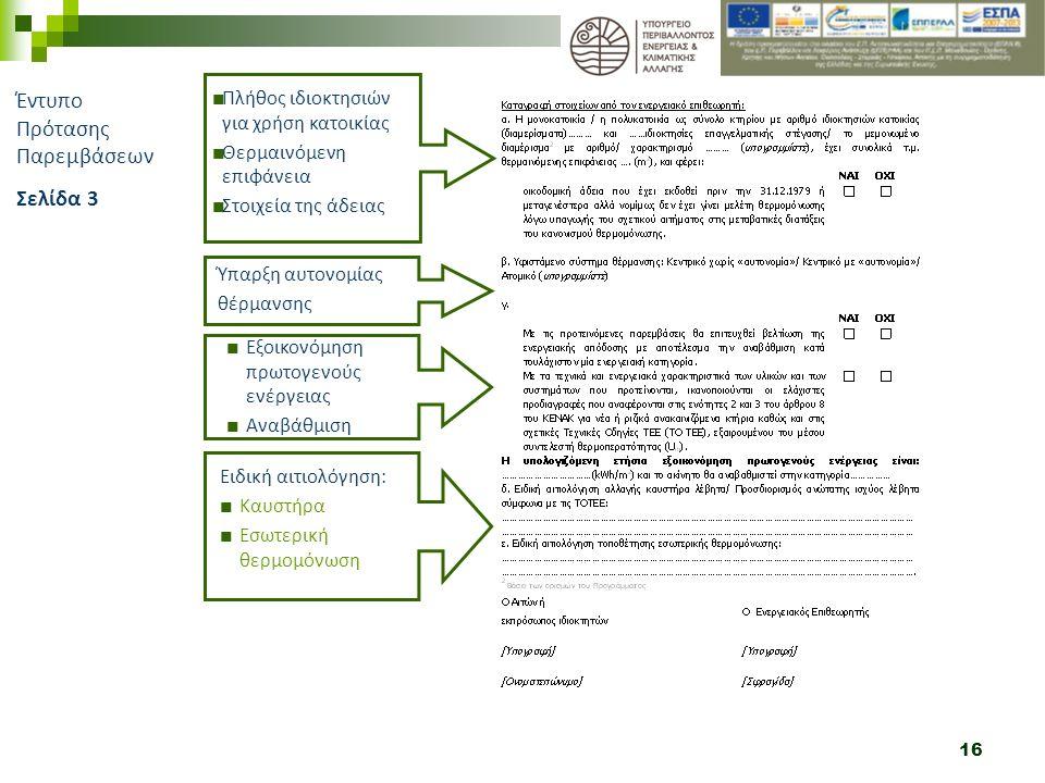 16 Έντυπο Πρότασης Παρεμβάσεων Σελίδα 3 Εξοικονόμηση πρωτογενούς ενέργειας Αναβάθμιση Πλήθος ιδιοκτησιών για χρήση κατοικίας Θερμαινόμενη επιφάνεια Στοιχεία της άδειας Ύπαρξη αυτονομίας θέρμανσης Ειδική αιτιολόγηση: Καυστήρα Εσωτερική θερμομόνωση