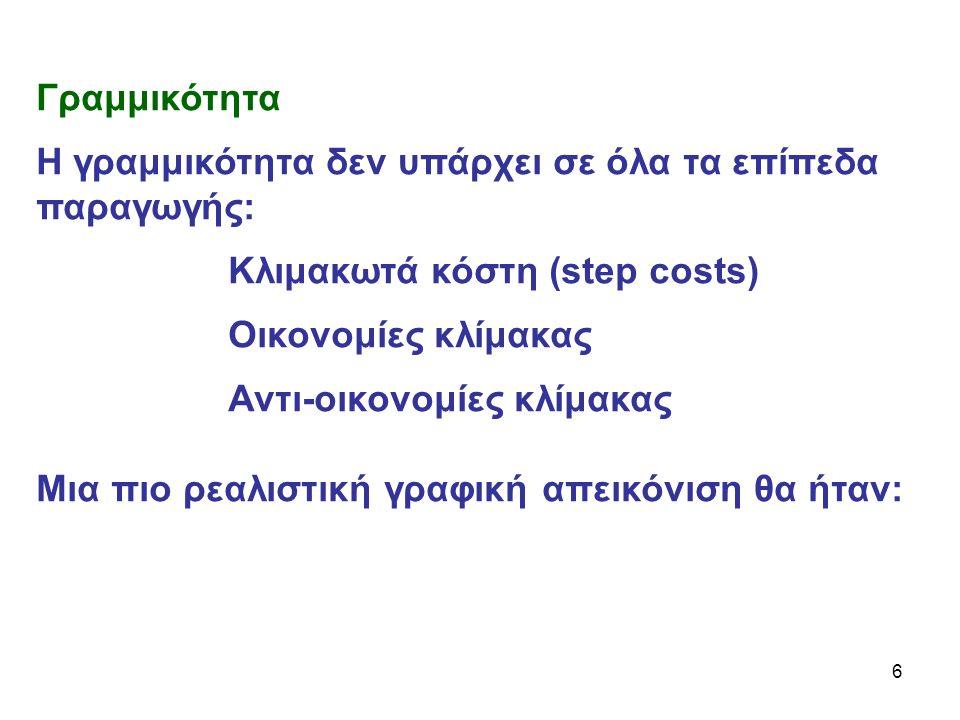 6 Γραμμικότητα Η γραμμικότητα δεν υπάρχει σε όλα τα επίπεδα παραγωγής: Κλιμακωτά κόστη (step costs) Οικονομίες κλίμακας Αντι-οικονομίες κλίμακας Μια πιο ρεαλιστική γραφική απεικόνιση θα ήταν: