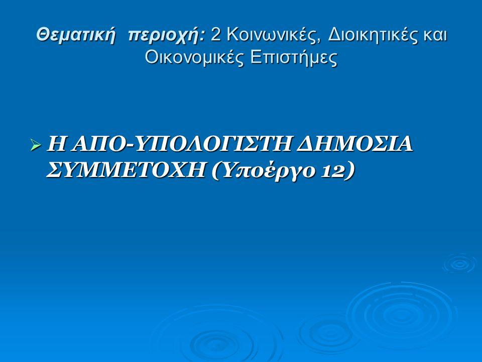 Θεματική περιοχή: 2 Κοινωνικές, Διοικητικές και Οικονομικές Επιστήμες  Η ΑΠΟ-ΥΠΟΛΟΓΙΣΤΗ ΔΗΜΟΣΙΑ ΣΥΜΜΕΤΟΧΗ (Υποέργο 12)