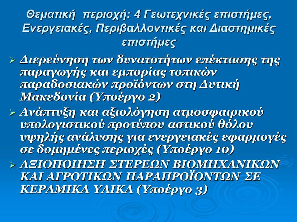 Θεματική περιοχή: 4 Γεωτεχνικές επιστήμες, Ενεργειακές, Περιβαλλοντικές και Διαστημικές επιστήμες  Διερεύνηση των δυνατοτήτων επέκτασης της παραγωγής και εμπορίας τοπικών παραδοσιακών προϊόντων στη Δυτική Μακεδονία (Υποέργο 2)  Ανάπτυξη και αξιολόγηση ατμοσφαιρικού υπολογιστικού προτύπου αστικού θόλου υψηλής ανάλυσης για ενεργειακές εφαρμογές σε δομημένες περιοχές (Υποέργο 10)  ΑΞΙΟΠΟΙΗΣΗ ΣΤΕΡΕΩΝ ΒΙΟΜΗΧΑΝΙΚΩΝ ΚΑΙ ΑΓΡΟΤΙΚΩΝ ΠΑΡΑΠΡΟΪΟΝΤΩΝ ΣΕ ΚΕΡΑΜΙΚΑ ΥΛΙΚΑ (Υποέργο 3)