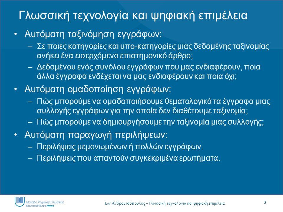 3 Ίων Ανδρουτσόπουλος – Γλωσσική τεχνολογία και ψηφιακή επιμέλεια Γλωσσική τεχνολογία και ψηφιακή επιμέλεια Αυτόματη ταξινόμηση εγγράφων: –Σε ποιες κατηγορίες και υπο-κατηγορίες μιας δεδομένης ταξινομίας ανήκει ένα εισερχόμενο επιστημονικό άρθρο; –Δεδομένου ενός συνόλου εγγράφων που μας ενδιαφέρουν, ποια άλλα έγγραφα ενδέχεται να μας ενδιαφέρουν και ποια όχι; Αυτόματη ομαδοποίηση εγγράφων: –Πώς μπορούμε να ομαδοποιήσουμε θεματολογικά τα έγγραφα μιας συλλογής εγγράφων για την οποία δεν διαθέτουμε ταξινομία; –Πώς μπορούμε να δημιουργήσουμε την ταξινομία μιας συλλογής; Αυτόματη παραγωγή περιλήψεων: –Περιλήψεις μεμονωμένων ή πολλών εγγράφων.