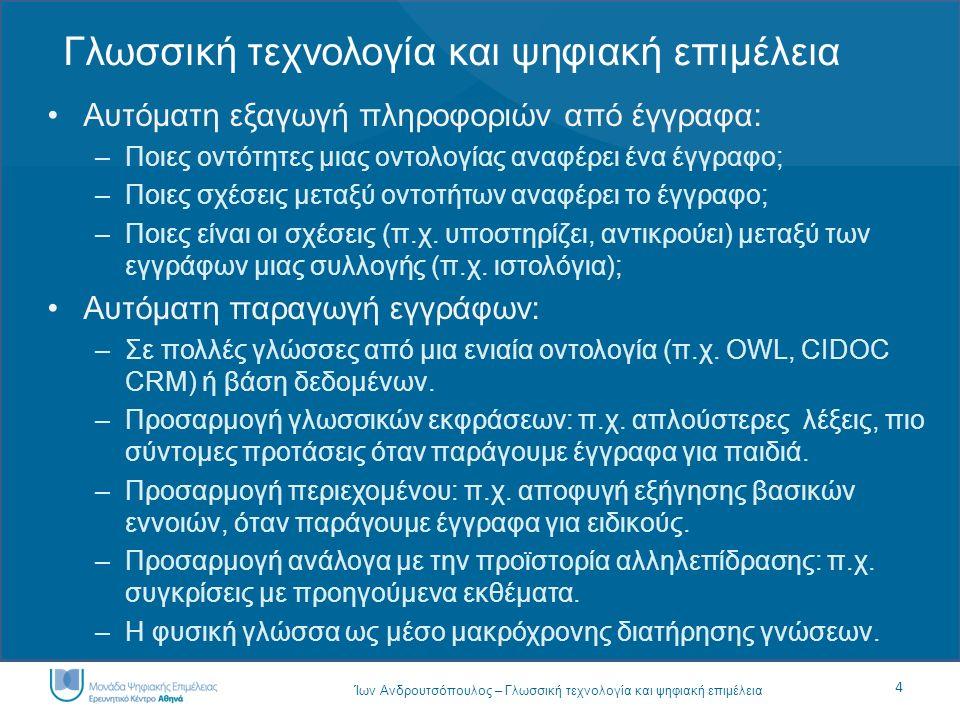 4 Ίων Ανδρουτσόπουλος – Γλωσσική τεχνολογία και ψηφιακή επιμέλεια Γλωσσική τεχνολογία και ψηφιακή επιμέλεια Αυτόματη εξαγωγή πληροφοριών από έγγραφα: –Ποιες οντότητες μιας οντολογίας αναφέρει ένα έγγραφο; –Ποιες σχέσεις μεταξύ οντοτήτων αναφέρει το έγγραφο; –Ποιες είναι οι σχέσεις (π.χ.