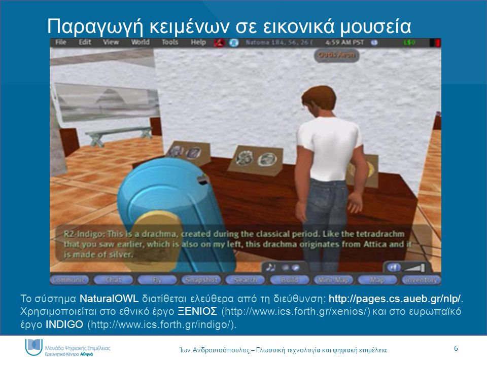 6 Ίων Ανδρουτσόπουλος – Γλωσσική τεχνολογία και ψηφιακή επιμέλεια Παραγωγή κειμένων σε εικονικά μουσεία Το σύστημα NaturalOWL διατίθεται ελεύθερα από τη διεύθυνση: http://pages.cs.aueb.gr/nlp/.