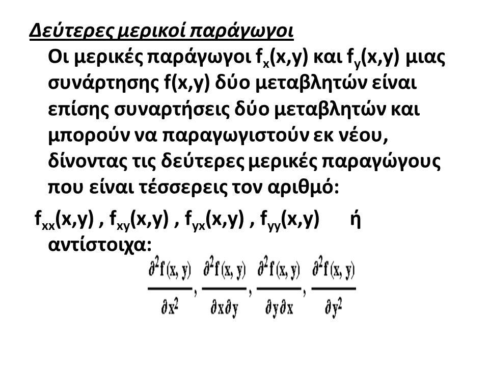 Δεύτερες μερικοί παράγωγοι Οι μερικές παράγωγοι f x (x,y) και f y (x,y) μιας συνάρτησης f(x,y) δύο μεταβλητών είναι επίσης συναρτήσεις δύο μεταβλητών και μπορούν να παραγωγιστούν εκ νέου, δίνοντας τις δεύτερες μερικές παραγώγους που είναι τέσσερεις τον αριθμό: f xx (x,y), f xy (x,y), f yx (x,y), f yy (x,y) ή αντίστοιχα:
