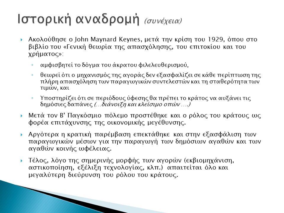  Ακολούθησε ο John Maynard Keynes, μετά την κρίση του 1929, όπου στο βιβλίο του «Γενική θεωρία της απασχόλησης, του επιτοκίου και του χρήματος»: ◦ αμφισβητεί το δόγμα του άκρατου φιλελευθερισμού, ◦ θεωρεί ότι ο μηχανισμός της αγοράς δεν εξασφαλίζει σε κάθε περίπτωση της πλήρη απασχόληση των παραγωγικών συντελεστών και τη σταθερότητα των τιμών, και ◦ Υποστηρίζει ότι σε περιόδους ύφεσης θα πρέπει το κράτος να αυξάνει τις δημόσιες δαπάνες (…διάνοιξη και κλείσιμο οπών ….)  Μετά τον Β' Παγκόσμιο πόλεμο προστέθηκε και ο ρόλος του κράτους ως φορέα επιτάχυνσης της οικονομικής μεγέθυνσης.