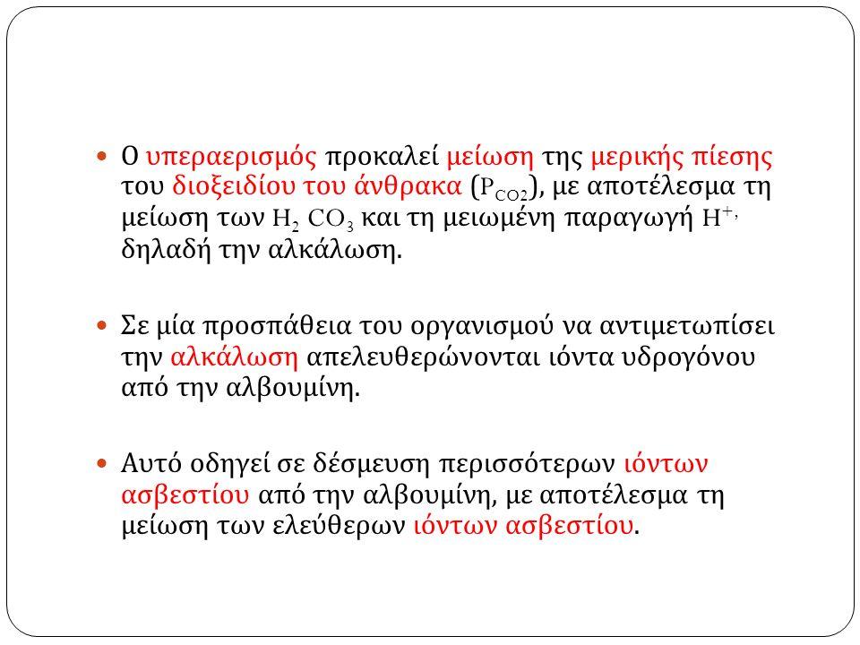 Ο υπεραερισμός προκαλεί μείωση της μερικής πίεσης του διοξειδίου του άνθρακα (P CO2 ), με αποτέλεσμα τη μείωση των H 2 CO 3 και τη μειωμένη παραγωγή H +, δηλαδή την αλκάλωση.