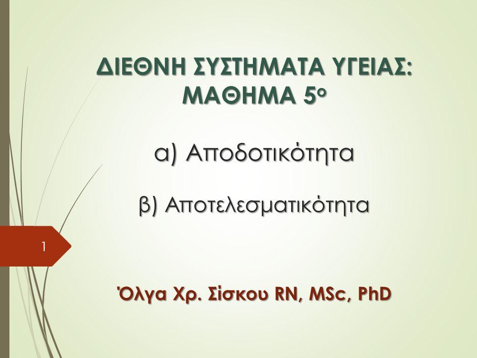 ΔΙΕΘΝΗ ΣΥΣΤΗΜΑΤΑ ΥΓΕΙΑΣ: ΜΑΘΗΜΑ 5 ο α) Αποδοτικότητα β) Αποτελεσματικότητα Όλγα Χρ.