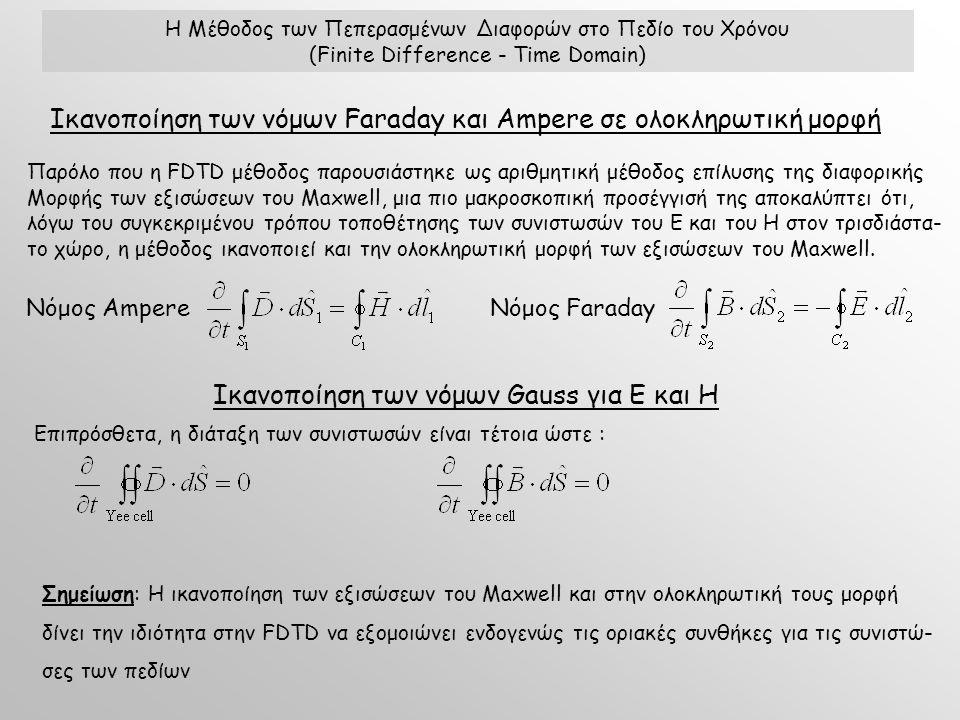 Η Μέθοδος των Πεπερασμένων Διαφορών στο Πεδίο του Χρόνου (Finite Difference - Time Domain) Ικανοποίηση των νόμων Faraday και Ampere σε ολοκληρωτική μορφή Παρόλο που η FDTD μέθοδος παρουσιάστηκε ως αριθμητική μέθοδος επίλυσης της διαφορικής Μορφής των εξισώσεων του Maxwell, μια πιο μακροσκοπική προσέγγισή της αποκαλύπτει ότι, λόγω του συγκεκριμένου τρόπου τοποθέτησης των συνιστωσών του E και του Η στον τρισδιάστα- το χώρο, η μέθοδος ικανοποιεί και την ολοκληρωτική μορφή των εξισώσεων του Maxwell.