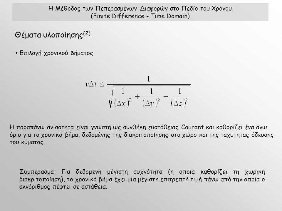 Η Μέθοδος των Πεπερασμένων Διαφορών στο Πεδίο του Χρόνου (Finite Difference - Time Domain) Θέματα υλοποίησης (2) Επιλογή χρονικού βήματος Συμπέρασμα: Για δεδομένη μέγιστη συχνότητα (η οποία καθορίζει τη χωρική διακριτοποίηση), το χρονικό βήμα έχει μία μέγιστη επιτρεπτή τιμή πάνω από την οποία ο αλγόριθμος πέφτει σε αστάθεια.