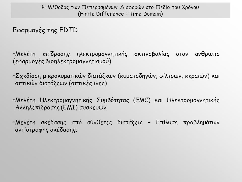 Εφαρμογές της FDTD Μελέτη επίδρασης ηλεκτρομαγνητικής ακτινοβολίας στον άνθρωπο (εφαρμογές βιοηλεκτρομαγνητισμού) Σχεδίαση μικροκυματικών διατάξεων (κυματοδηγών, φίλτρων, κεραιών) και οπτικών διατάξεων (οπτικές ίνες) Μελέτη Ηλεκτρομαγνητικής Συμβότητας (EMC) και Ηλεκτρομαγνητικής Αλληλεπίδρασης (ΕΜΙ) συσκευών Μελέτη σκέδασης από σύνθετες διατάξεις – Επίλυση προβλημάτων αντίστροφης σκέδασης.