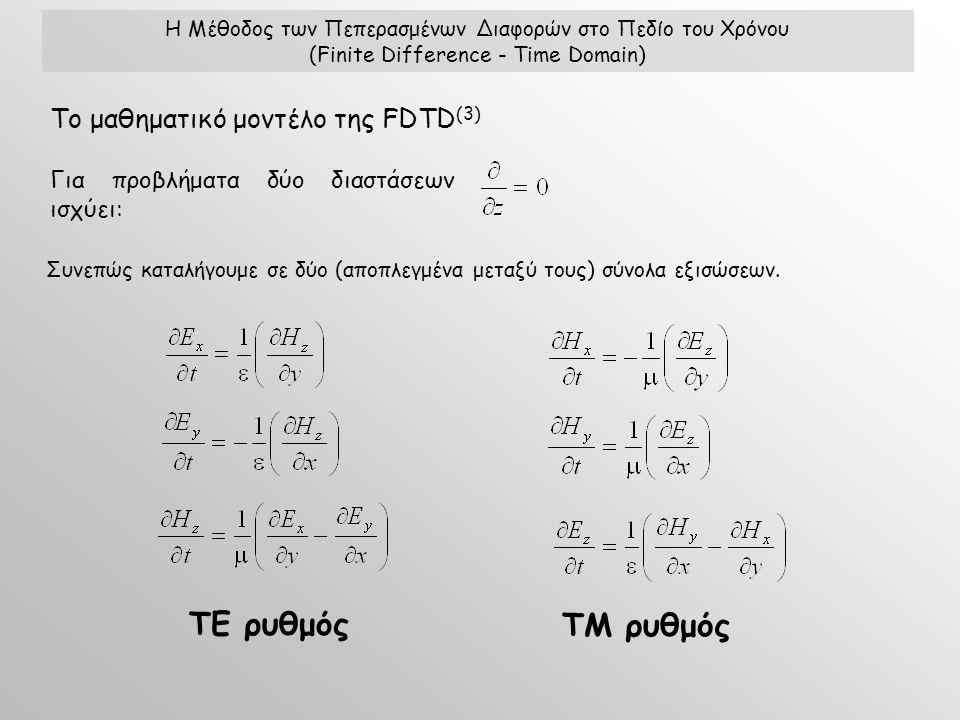 Το μαθηματικό μοντέλο της FDTD (3) Η Μέθοδος των Πεπερασμένων Διαφορών στο Πεδίο του Χρόνου (Finite Difference - Time Domain) Για προβλήματα δύο διαστάσεων ισχύει: Συνεπώς καταλήγουμε σε δύο (αποπλεγμένα μεταξύ τους) σύνολα εξισώσεων.