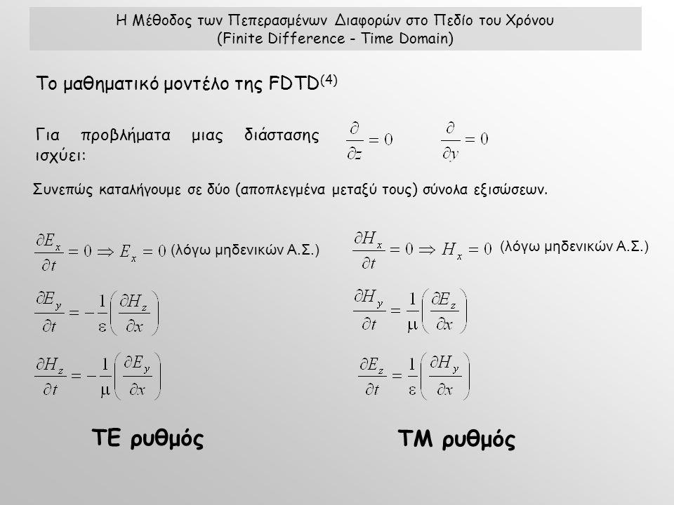Η Μέθοδος των Πεπερασμένων Διαφορών στο Πεδίο του Χρόνου (Finite Difference - Time Domain) Το μαθηματικό μοντέλο της FDTD (4) Για προβλήματα μιας διάστασης ισχύει: Συνεπώς καταλήγουμε σε δύο (αποπλεγμένα μεταξύ τους) σύνολα εξισώσεων.