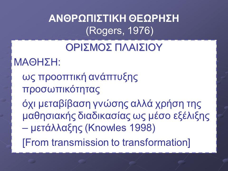 ΑΝΘΡΩΠΙΣΤΙΚΗ ΘΕΩΡΗΣΗ (Rogers, 1976) ΟΡΙΣΜΟΣ ΠΛΑΙΣΙΟΥ ΜΑΘΗΣΗ: ως προοπτική ανάπτυξης προσωπικότητας όχι μεταβίβαση γνώσης αλλά χρήση της μαθησιακής διαδικασίας ως μέσο εξέλιξης – μετάλλαξης (Knowles 1998) [From transmission to transformation]