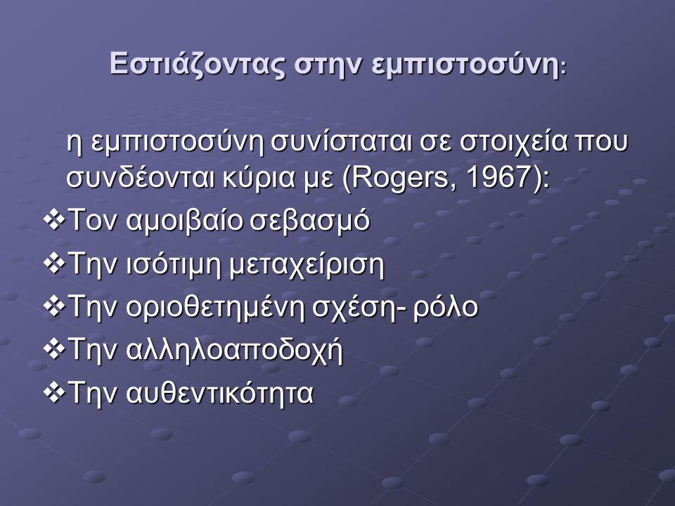 Εστιάζοντας στην εμπιστοσύνη : η εμπιστοσύνη συνίσταται σε στοιχεία που συνδέονται κύρια με (Rogers, 1967):  Τον αμοιβαίο σεβασμό  Την ισότιμη μεταχ