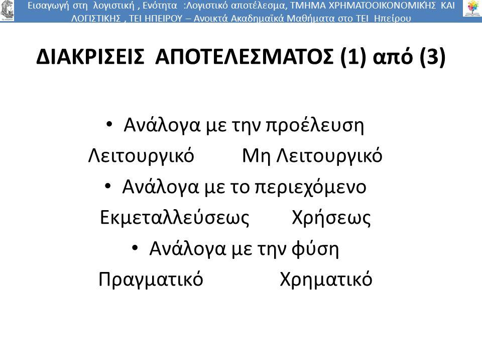 Εισαγωγή στη λογιστική, Ενότητα :Λογιστικό αποτέλεσμα, ΤΜΗΜΑ ΧΡΗΜΑΤΟΟΙΚΟΝΟΜΙΚΉΣ ΚΑΙ ΛΟΓΙΣΤΙΚΗΣ, ΤΕΙ ΗΠΕΙΡΟΥ – Ανοικτά Ακαδημαϊκά Μαθήματα στο ΤΕΙ Ηπείρου ΔΙΑΚΡΙΣΕΙΣ ΑΠΟΤΕΛΕΣΜΑΤΟΣ (1) από (3) Ανάλογα με την προέλευση Λειτουργικό Μη Λειτουργικό Ανάλογα με το περιεχόμενο Εκμεταλλεύσεως Χρήσεως Ανάλογα με την φύση Πραγματικό Χρηματικό