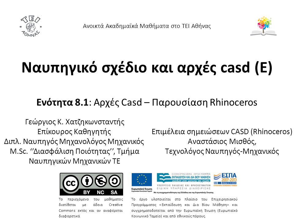 Ναυπηγικό σχέδιο και αρχές casd (Ε) Ενότητα 8.1: Αρχές Casd – Παρουσίαση Rhinoceros Ανοικτά Ακαδημαϊκά Μαθήματα στο ΤΕΙ Αθήνας Το περιεχόμενο του μαθήματος διατίθεται με άδεια Creative Commons εκτός και αν αναφέρεται διαφορετικά Το έργο υλοποιείται στο πλαίσιο του Επιχειρησιακού Προγράμματος «Εκπαίδευση και Δια Βίου Μάθηση» και συγχρηματοδοτείται από την Ευρωπαϊκή Ένωση (Ευρωπαϊκό Κοινωνικό Ταμείο) και από εθνικούς πόρους.