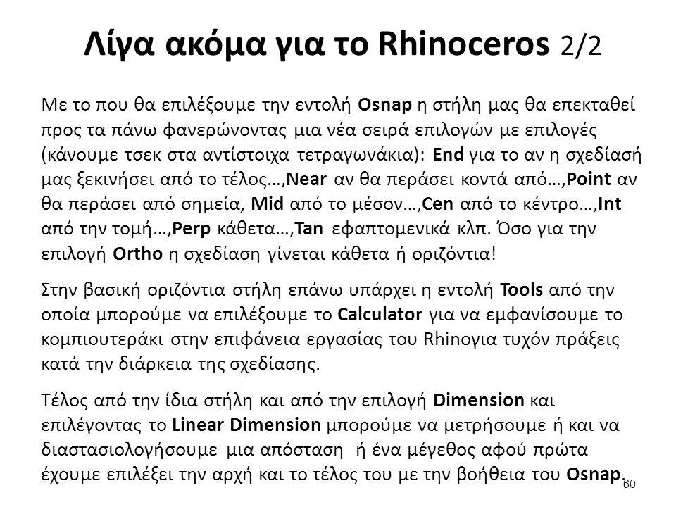 60 Λίγα ακόμα για το Rhinoceros 2/2 Με το που θα επιλέξουμε την εντολή Osnap η στήλη μας θα επεκταθεί προς τα πάνω φανερώνοντας μια νέα σειρά επιλογών με επιλογές (κάνουμε τσεκ στα αντίστοιχα τετραγωνάκια): End για το αν η σχεδίασή μας ξεκινήσει από το τέλος…,Near αν θα περάσει κοντά από…,Point αν θα περάσει από σημεία, Mid από το μέσον…,Cen από το κέντρο…,Int από την τομή…,Perp κάθετα…,Tan εφαπτομενικά κλπ.