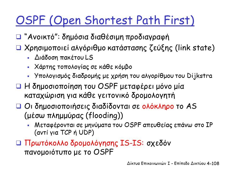4-108 OSPF (Open Shortest Path First)  Ανοικτό : δημόσια διαθέσιμη προδιαγραφή  Χρησιμοποιεί αλγόριθμο κατάστασης ζεύξης (link state)  Διάδοση πακέτου LS  Χάρτης τοπολογίας σε κάθε κόμβο  Υπολογισμός διαδρομής με χρήση του αλγορίθμου του Dijkstra  Η δημοσιοποίηση του OSPF μεταφέρει μόνο μία καταχώριση για κάθε γειτονικό δρομολογητή  Οι δημοσιοποιήσεις διαδίδονται σε ολόκληρο το AS (μέσω πλημμύρας (flooding))  Μεταφέρονται σε μηνύματα του OSPF απευθείας επάνω στο IP (αντί για TCP ή UDP)  Πρωτόκολλο δρομολόγησης IS-IS: σχεδόν πανομοιότυπο με το OSPF Δίκτυα Επικοινωνιών Ι - Επίπεδο Δικτύου