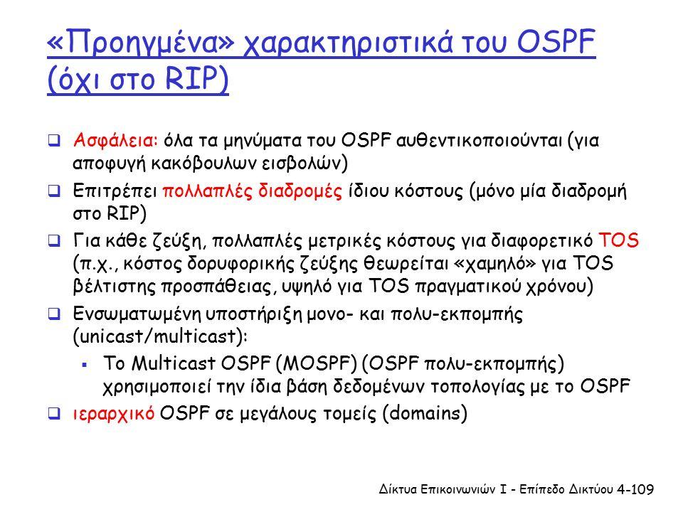 4-109 «Προηγμένα» χαρακτηριστικά του OSPF (όχι στο RIP)  Ασφάλεια: όλα τα μηνύματα του OSPF αυθεντικοποιούνται (για αποφυγή κακόβουλων εισβολών)  Επιτρέπει πολλαπλές διαδρομές ίδιου κόστους (μόνο μία διαδρομή στο RIP)  Για κάθε ζεύξη, πολλαπλές μετρικές κόστους για διαφορετικό TOS (π.χ., κόστος δορυφορικής ζεύξης θεωρείται «χαμηλό» για TOS βέλτιστης προσπάθειας, υψηλό για TOS πραγματικού χρόνου)  Ενσωματωμένη υποστήριξη μονο- και πολυ-εκπομπής (unicast/multicast):  Το Multicast OSPF (MOSPF) (OSPF πολυ-εκπομπής) χρησιμοποιεί την ίδια βάση δεδομένων τοπολογίας με το OSPF  ιεραρχικό OSPF σε μεγάλους τομείς (domains) Δίκτυα Επικοινωνιών Ι - Επίπεδο Δικτύου