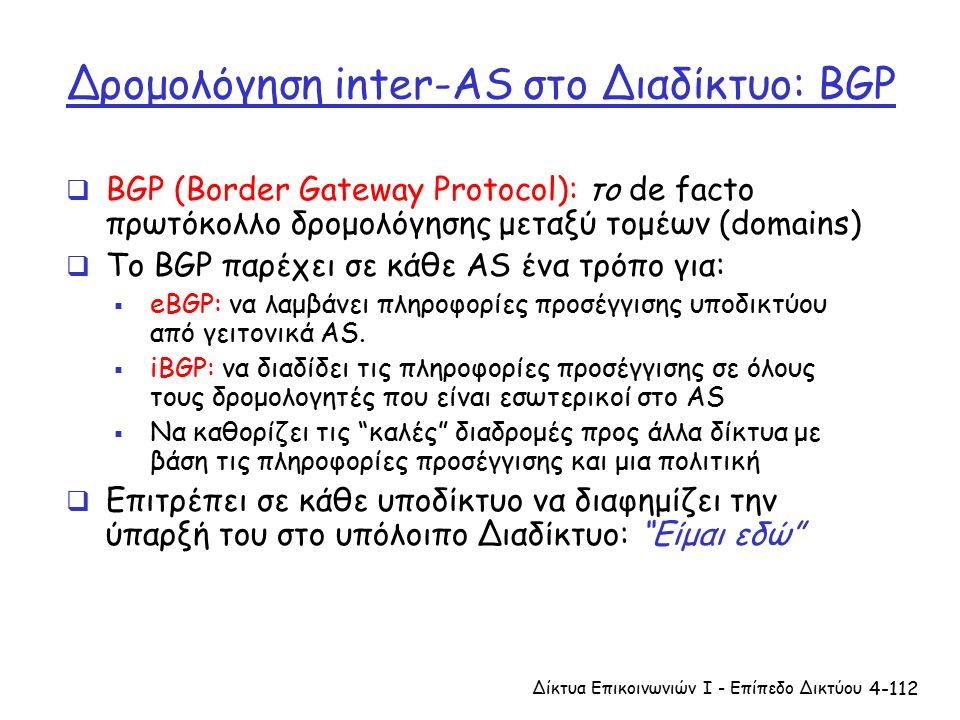 4-112 Δρομολόγηση inter-AS στο Διαδίκτυο: BGP  BGP (Border Gateway Protocol): το de facto πρωτόκολλο δρομολόγησης μεταξύ τομέων (domains)  Το BGP παρέχει σε κάθε AS ένα τρόπο για:  eBGP: να λαμβάνει πληροφορίες προσέγγισης υποδικτύου από γειτονικά AS.