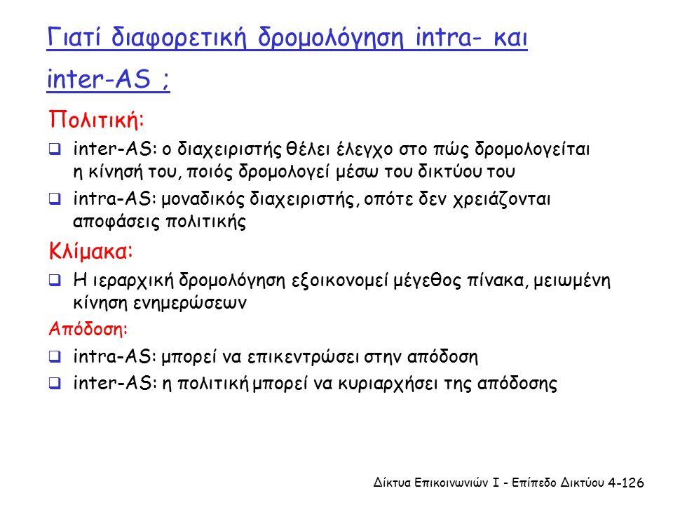 4-126 Γιατί διαφορετική δρομολόγηση intra- και inter-AS ; Πολιτική:  inter-AS: ο διαχειριστής θέλει έλεγχο στο πώς δρομολογείται η κίνησή του, ποιός δρομολογεί μέσω του δικτύου του  intra-AS: μοναδικός διαχειριστής, οπότε δεν χρειάζονται αποφάσεις πολιτικής Κλίμακα:  Η ιεραρχική δρομολόγηση εξοικονομεί μέγεθος πίνακα, μειωμένη κίνηση ενημερώσεων Απόδοση:  intra-AS: μπορεί να επικεντρώσει στην απόδοση  inter-AS: η πολιτική μπορεί να κυριαρχήσει της απόδοσης Δίκτυα Επικοινωνιών Ι - Επίπεδο Δικτύου
