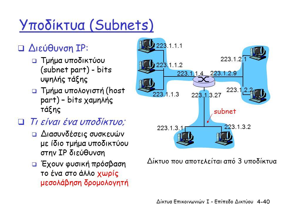 4-40 Υποδίκτυα (Subnets)  Διεύθυνση IP:  Τμήμα υποδικτύου (subnet part) - bits υψηλής τάξης  Τμήμα υπολογιστή (host part) – bits χαμηλής τάξης  Τι είναι ένα υποδίκτυο;  Διασυνδέσεις συσκευών με ίδιο τμήμα υποδικτύου στην IP διεύθυνση  Έχουν φυσική πρόσβαση το ένα στο άλλο χωρίς μεσολάβηση δρομολογητή 223.1.1.1 223.1.1.2 223.1.1.3 223.1.1.4 223.1.2.9 223.1.2.2 223.1.2.1 223.1.3.2 223.1.3.1 223.1.3.27 Δίκτυο που αποτελείται από 3 υποδίκτυα subnet Δίκτυα Επικοινωνιών Ι - Επίπεδο Δικτύου