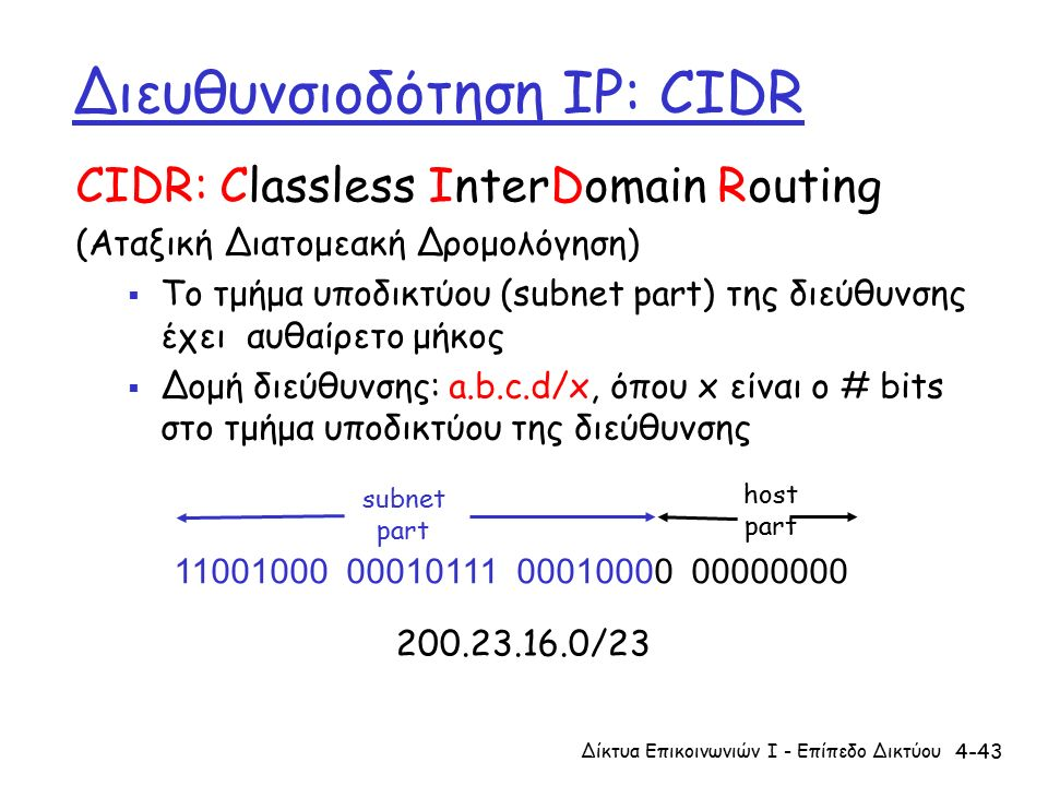 4-43 Διευθυνσιοδότηση IP: CIDR CIDR: Classless InterDomain Routing (Αταξική Διατομεακή Δρομολόγηση)  Το τμήμα υποδικτύου (subnet part) της διεύθυνσης έχει αυθαίρετο μήκος  Δομή διεύθυνσης: a.b.c.d/x, όπου x είναι ο # bits στο τμήμα υποδικτύου της διεύθυνσης 11001000 00010111 00010000 00000000 subnet part host part 200.23.16.0/23 Δίκτυα Επικοινωνιών Ι - Επίπεδο Δικτύου