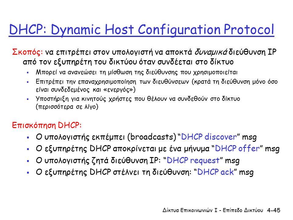 4-45 DHCP: Dynamic Host Configuration Protocol Σκοπός: να επιτρέπει στον υπολογιστή να αποκτά δυναμικά διεύθυνση IP από τον εξυπηρέτη του δικτύου όταν συνδέεται στο δίκτυο  Μπορεί να ανανεώσει τη μίσθωση της διεύθυνσης που χρησιμοποιείται  Επιτρέπει την επαναχρησιμοποίηση των διευθύνσεων (κρατά τη διεύθυνση μόνο όσο είναι συνδεδεμένος και «ενεργός»)  Υποστήριξη για κινητούς χρήστες που θέλουν να συνδεθούν στο δίκτυο (περισσότερα σε λίγο) Επισκόπηση DHCP:  Ο υπολογιστής εκπέμπει (broadcasts) DHCP discover msg  Ο εξυπηρέτης DHCP αποκρίνεται με ένα μήνυμα DHCP offer msg  Ο υπολογιστής ζητά διεύθυνση IP: DHCP request msg  Ο εξυπηρέτης DHCP στέλνει τη διεύθυνση: DHCP ack msg Δίκτυα Επικοινωνιών Ι - Επίπεδο Δικτύου