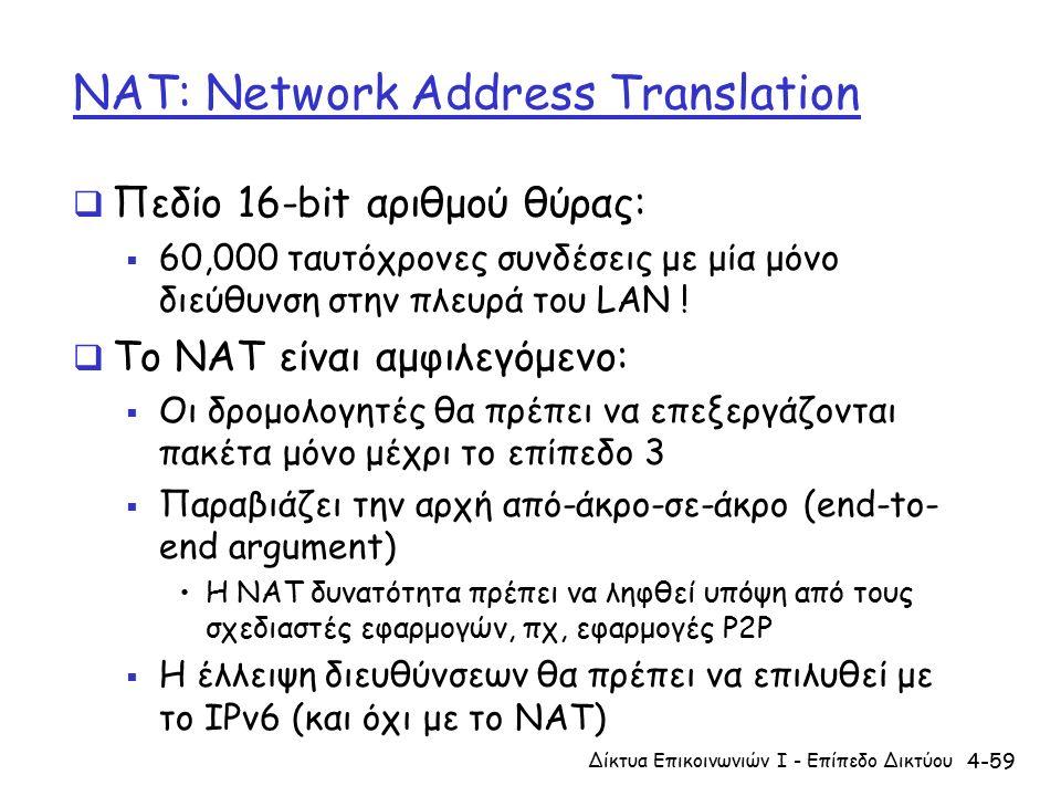 4-59 NAT: Network Address Translation  Πεδίο 16-bit αριθμού θύρας:  60,000 ταυτόχρονες συνδέσεις με μία μόνο διεύθυνση στην πλευρά του LAN .