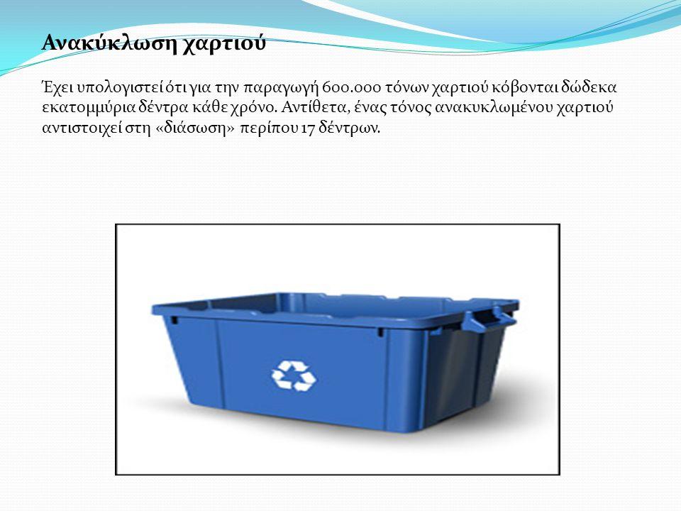 Ανακύκλωση χαρτιού Έχει υπολογιστεί ότι για την παραγωγή 600.000 τόνων χαρτιού κόβονται δώδεκα εκατομμύρια δέντρα κάθε χρόνο. Αντίθετα, ένας τόνος ανα