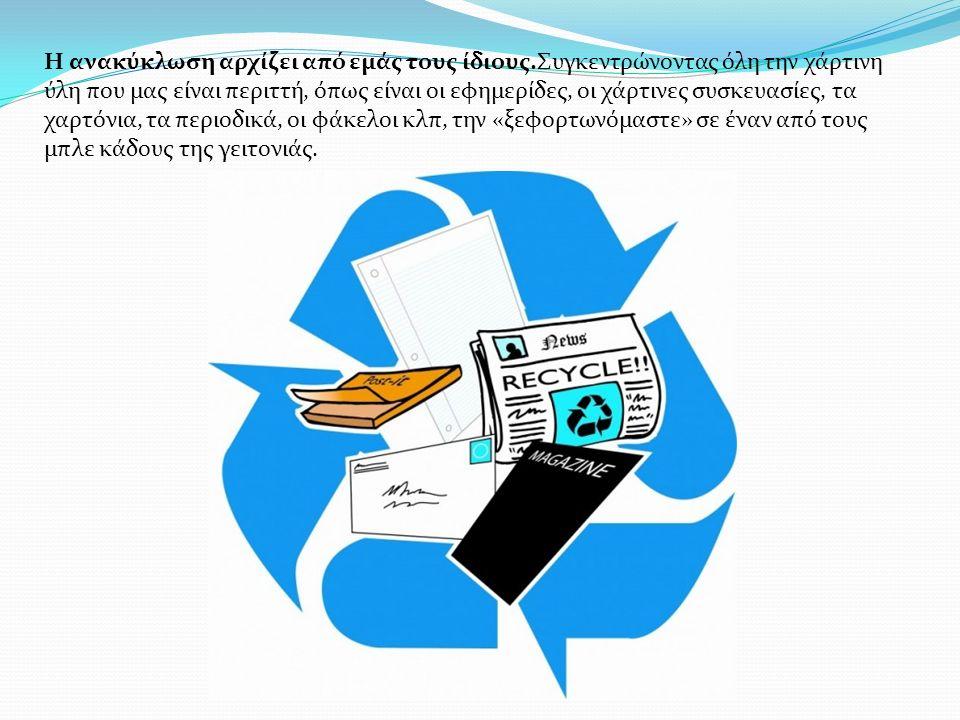 Η ανακύκλωση αρχίζει από εμάς τους ίδιους.Συγκεντρώνοντας όλη την χάρτινη ύλη που μας είναι περιττή, όπως είναι οι εφημερίδες, οι χάρτινες συσκευασίες